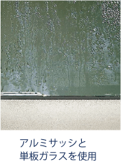 アルミサッシと単板ガラスを使用